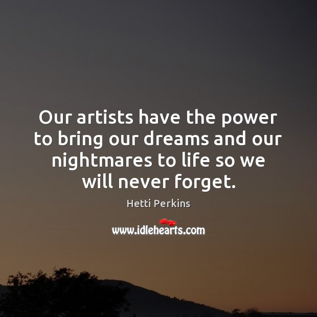 Our artists have the power to bring our dreams and our nightmares Image