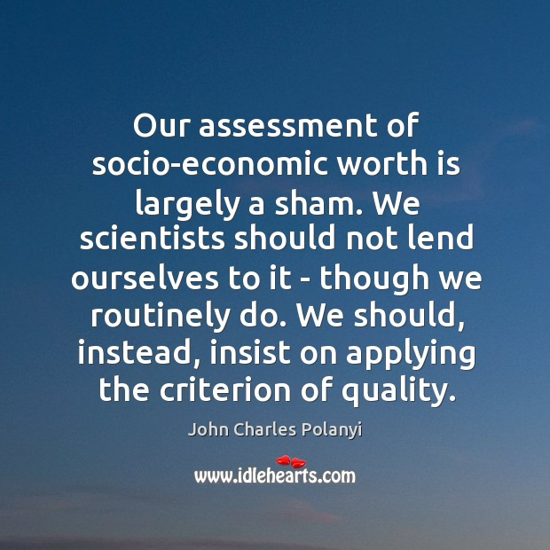 Our assessment of socio-economic worth is largely a sham. We scientists should John Charles Polanyi Picture Quote