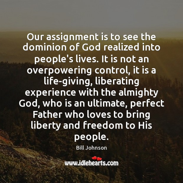 Our assignment is to see the dominion of God realized into people's Bill Johnson Picture Quote