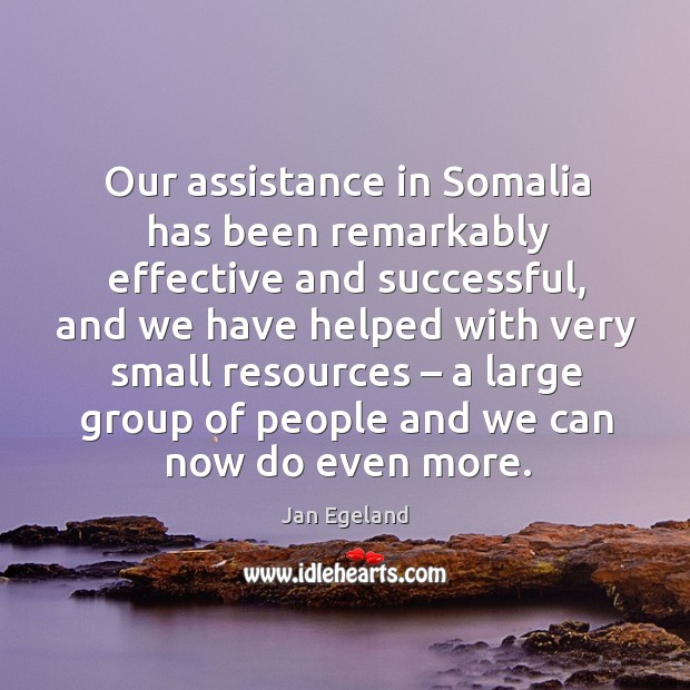 Our assistance in somalia has been remarkably effective and successful, and we have Jan Egeland Picture Quote