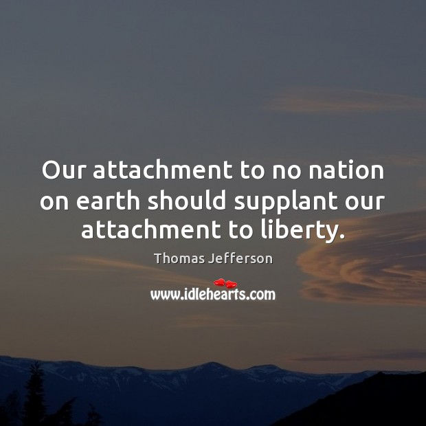 Our attachment to no nation on earth should supplant our attachment to liberty. Thomas Jefferson Picture Quote