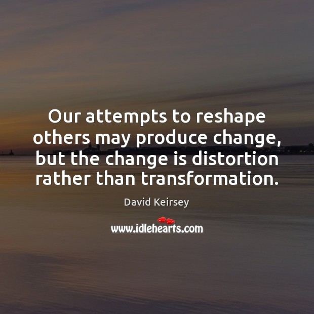 Our attempts to reshape others may produce change, but the change is Change Quotes Image