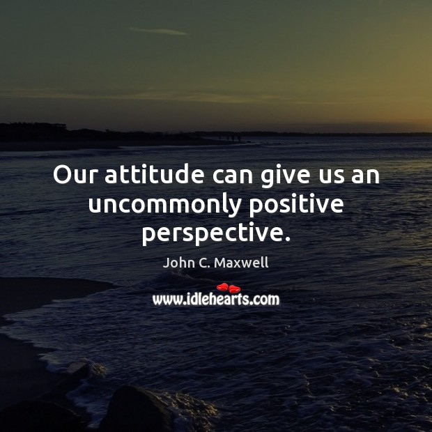 Our attitude can give us an uncommonly positive perspective. John C. Maxwell Picture Quote