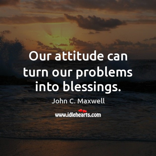 Image about Our attitude can turn our problems into blessings.