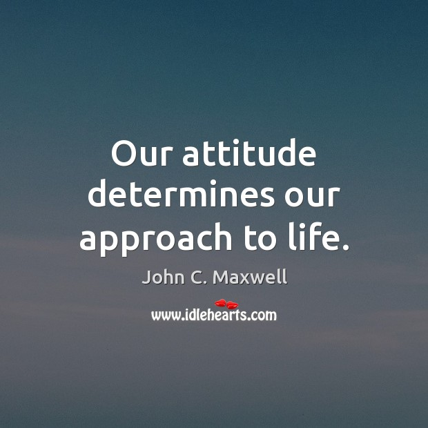 Our attitude determines our approach to life. John C. Maxwell Picture Quote
