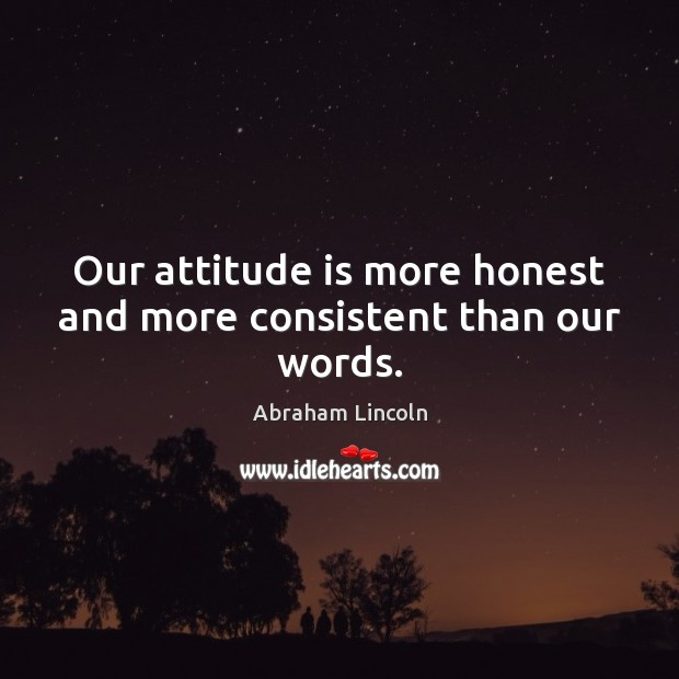 Image, Our attitude is more honest and more consistent than our words.