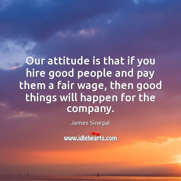 Our attitude is that if you hire good people and pay them Image