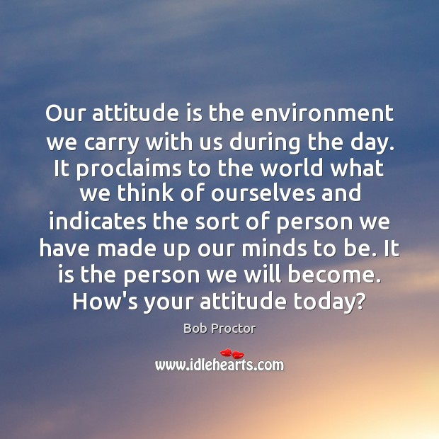 Our attitude is the environment we carry with us during the day. Bob Proctor Picture Quote