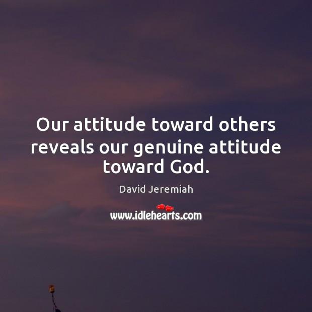 Image, Our attitude toward others reveals our genuine attitude toward God.