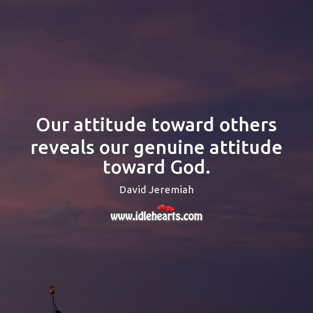 Our attitude toward others reveals our genuine attitude toward God. David Jeremiah Picture Quote