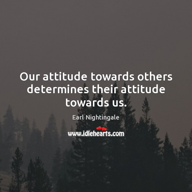 Our attitude towards others determines their attitude towards us. Earl Nightingale Picture Quote