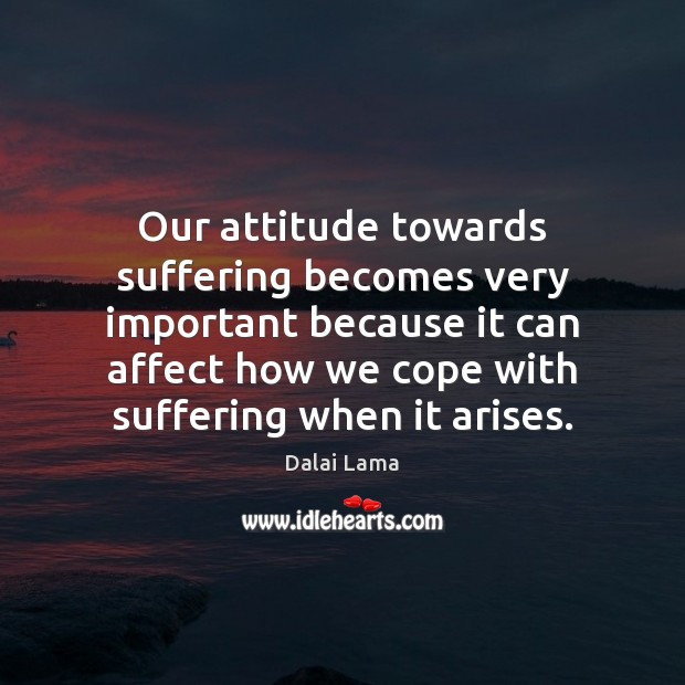 Our attitude towards suffering becomes very important because it can affect how Dalai Lama Picture Quote
