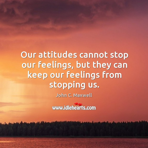 Image, Our attitudes cannot stop our feelings, but they can keep our feelings from stopping us.