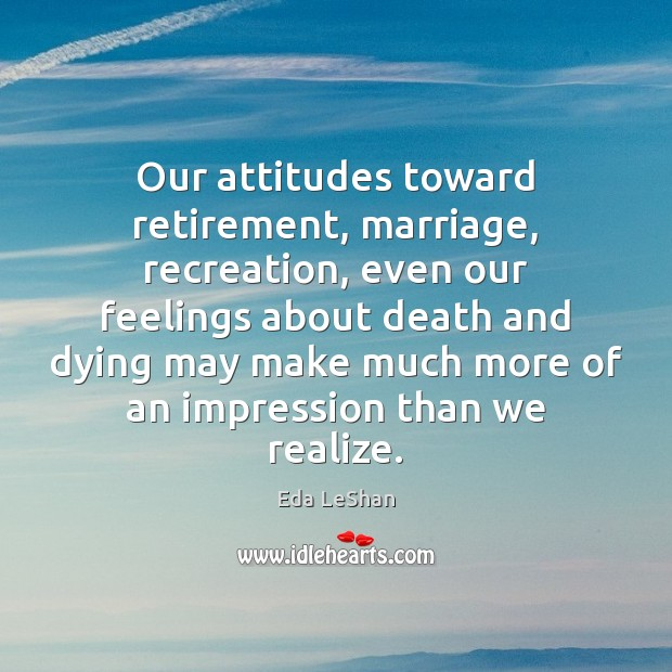 Our attitudes toward retirement, marriage, recreation, even our feelings about death and Realize Quotes Image