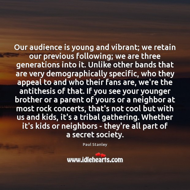 Our audience is young and vibrant; we retain our previous following; we Paul Stanley Picture Quote