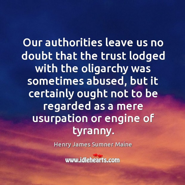 Our authorities leave us no doubt that the trust lodged with the oligarchy was sometimes abused Henry James Sumner Maine Picture Quote