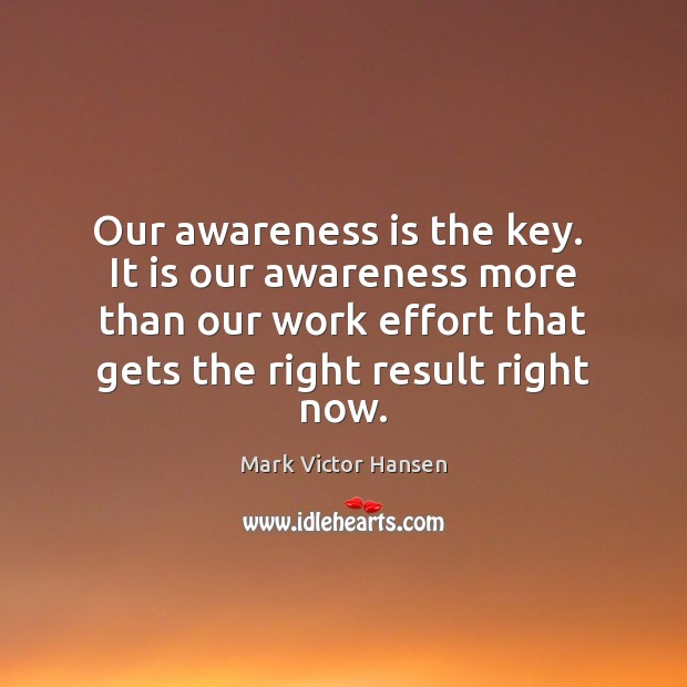 Our awareness is the key.  It is our awareness more than our Effort Quotes Image