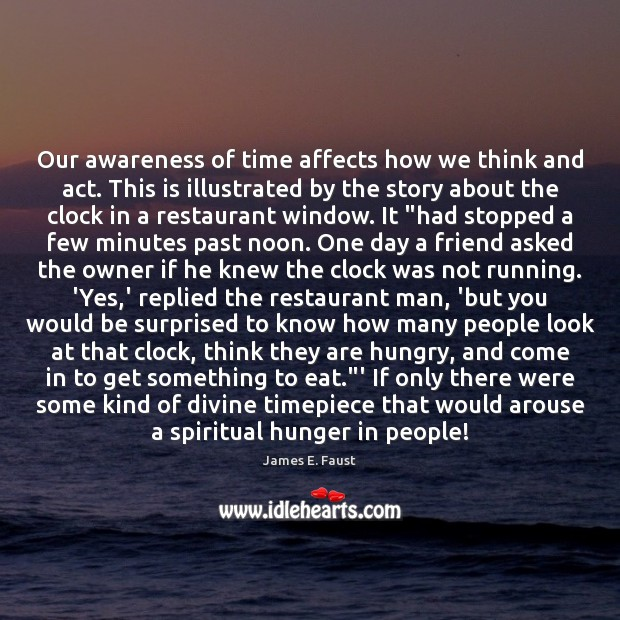 Our awareness of time affects how we think and act. This is James E. Faust Picture Quote