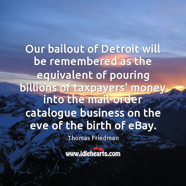 Our bailout of Detroit will be remembered as the equivalent of pouring Thomas Friedman Picture Quote