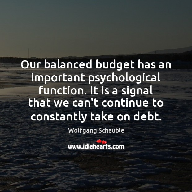 Our balanced budget has an important psychological function. It is a signal Image
