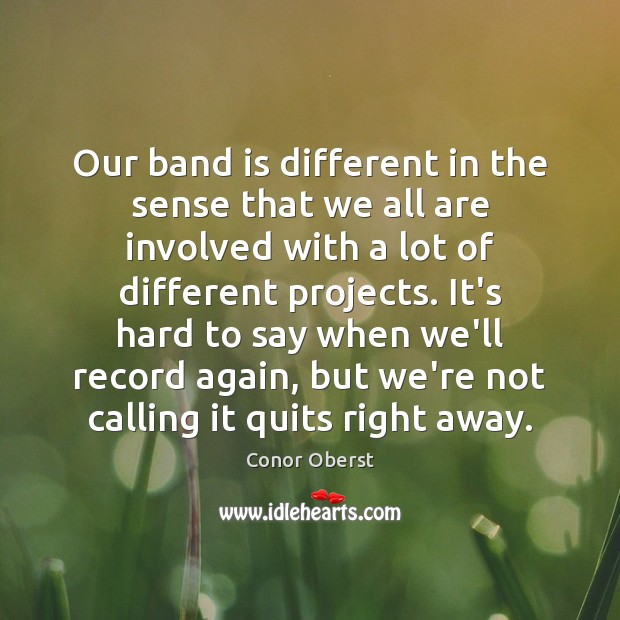 Our band is different in the sense that we all are involved Conor Oberst Picture Quote