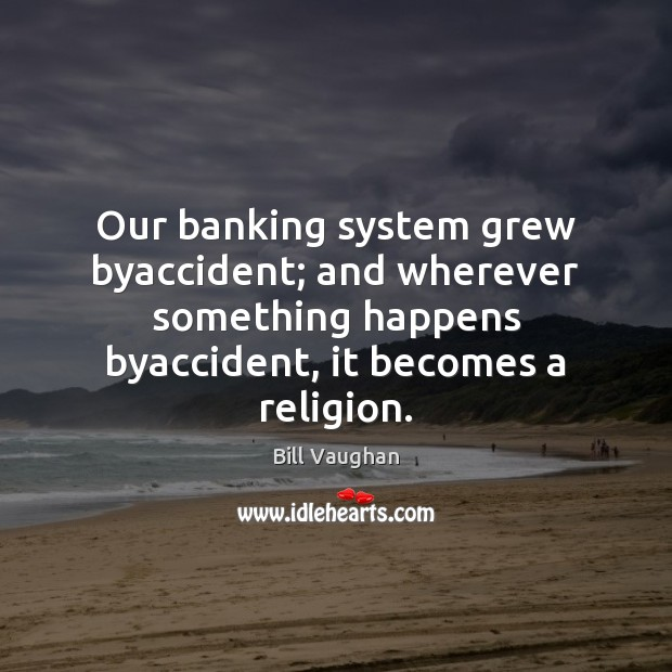 Our banking system grew byaccident; and wherever something happens byaccident, it becomes Image