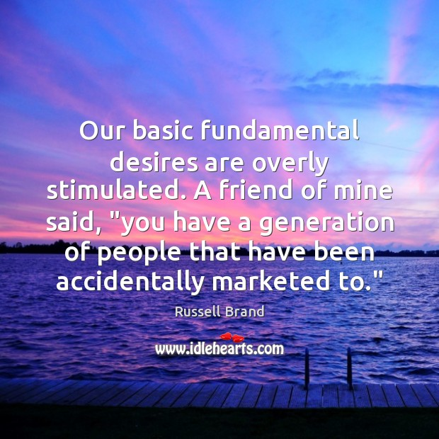 """Russell Brand Picture Quote image saying: Our basic fundamental desires are overly stimulated. A friend of mine said, """""""