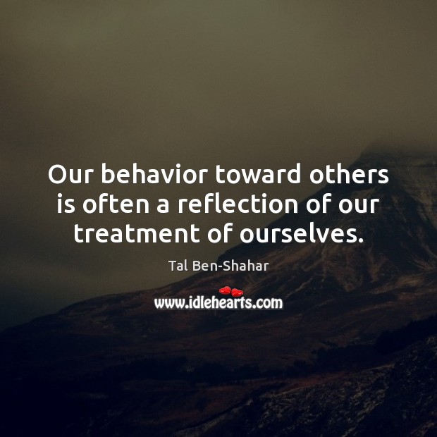 Our behavior toward others is often a reflection of our treatment of ourselves. Behavior Quotes Image