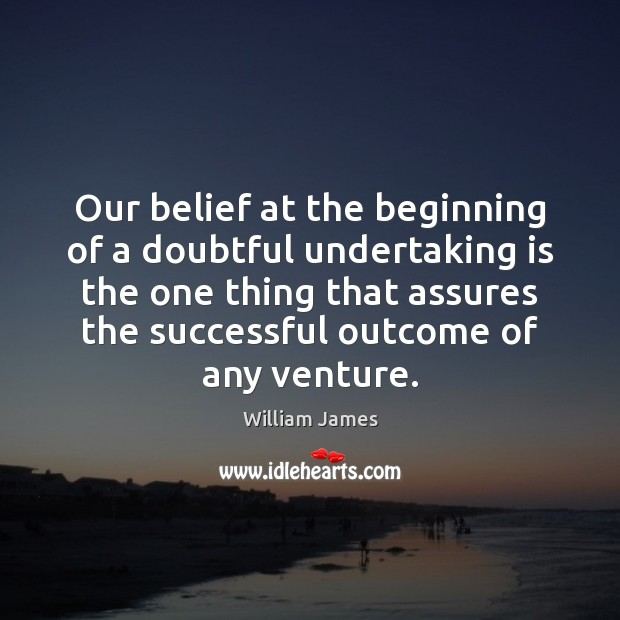 Our belief at the beginning of a doubtful undertaking is the one William James Picture Quote