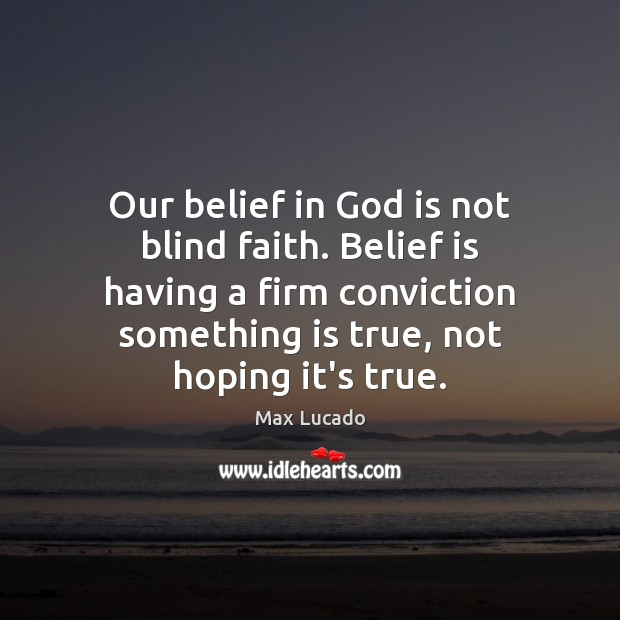 Our belief in God is not blind faith. Belief is having a Max Lucado Picture Quote