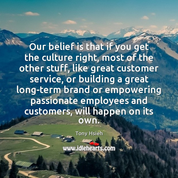 Our belief is that if you get the culture right, most of Tony Hsieh Picture Quote