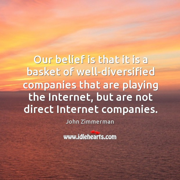 Our belief is that it is a basket of well-diversified companies that are playing the internet Belief Quotes Image