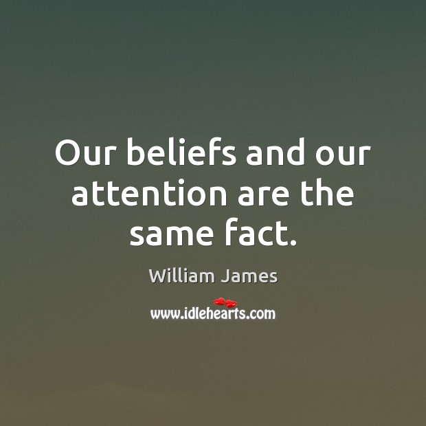 Our beliefs and our attention are the same fact. William James Picture Quote