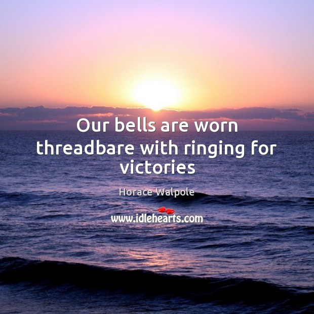 Our bells are worn threadbare with ringing for victories Horace Walpole Picture Quote