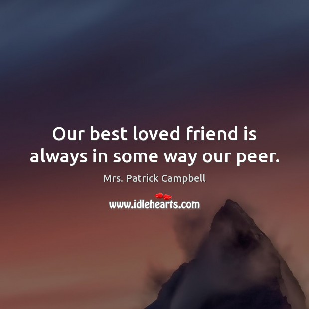 Our best loved friend is always in some way our peer. Image