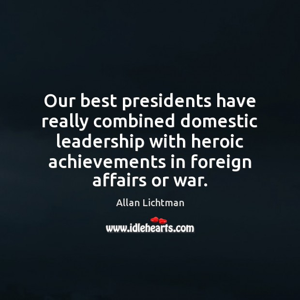 Our best presidents have really combined domestic leadership with heroic achievements in Image