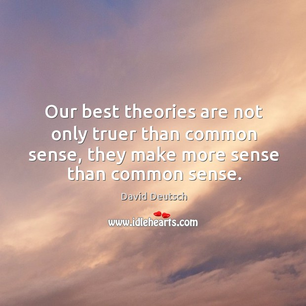 Our best theories are not only truer than common sense, they make more sense than common sense. David Deutsch Picture Quote