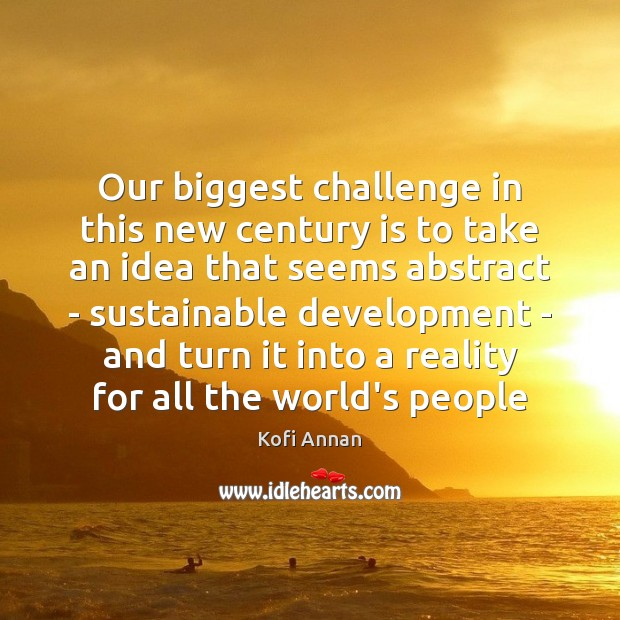 Our biggest challenge in this new century is to take an idea Kofi Annan Picture Quote