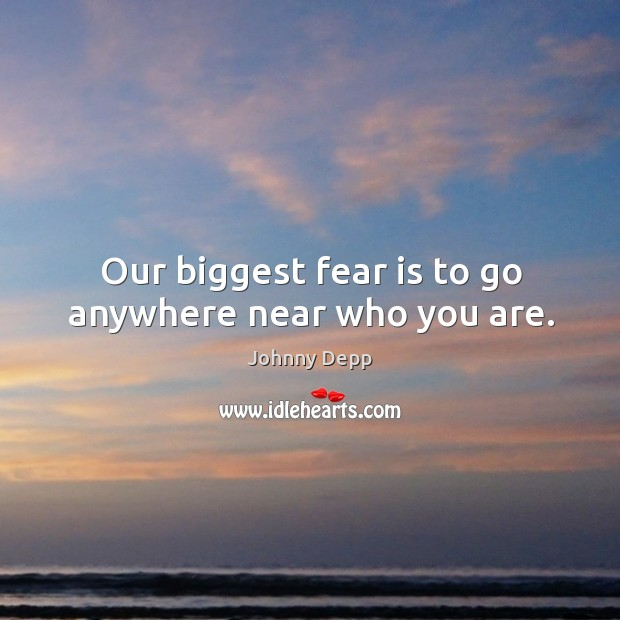 Image, Our biggest fear is to go anywhere near who you are.