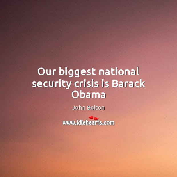 Our biggest national security crisis is Barack Obama John Bolton Picture Quote