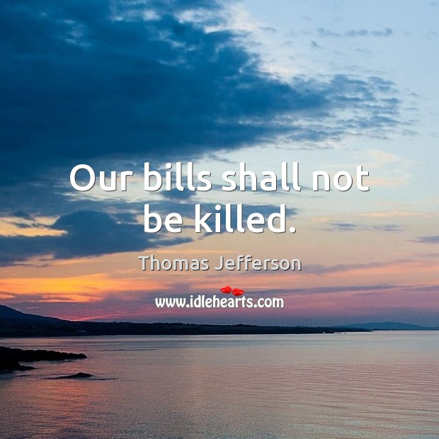 Image, Our bills shall not be killed.