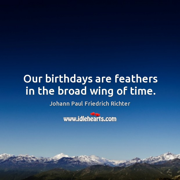 Our birthdays are feathers in the broad wing of time. Johann Paul Friedrich Richter Picture Quote