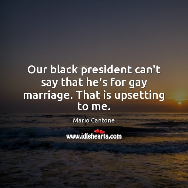 Our black president can't say that he's for gay marriage. That is upsetting to me. Image