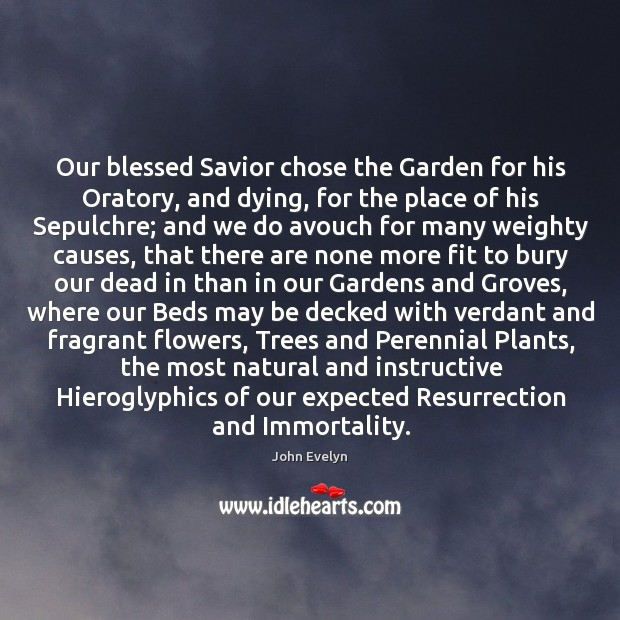 Our blessed Savior chose the Garden for his Oratory, and dying, for John Evelyn Picture Quote