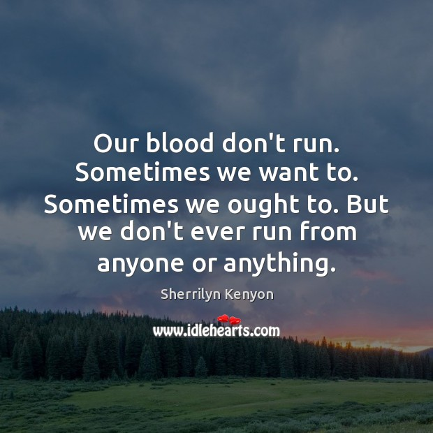 Our blood don't run. Sometimes we want to. Sometimes we ought to. Image