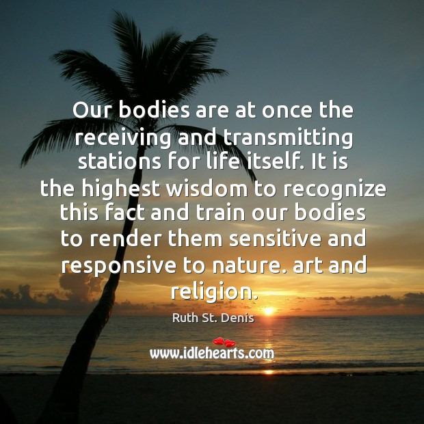 Our bodies are at once the receiving and transmitting stations for life itself. Image