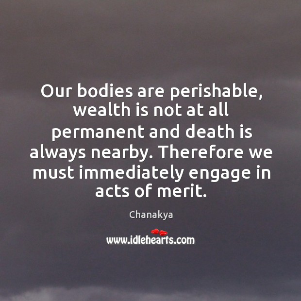 Our bodies are perishable, wealth is not at all permanent and death Image