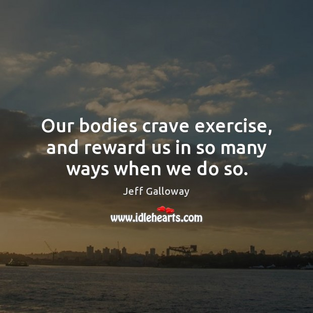 Image, Our bodies crave exercise, and reward us in so many ways when we do so.