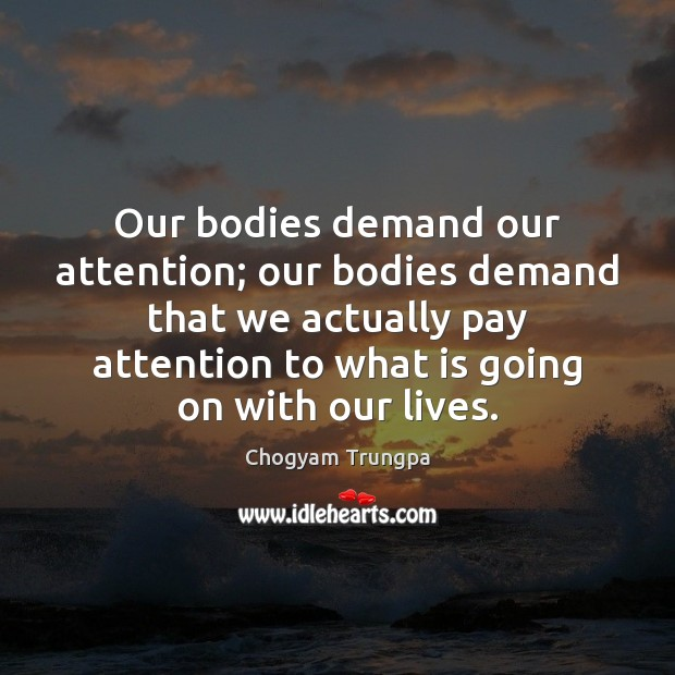 Our bodies demand our attention; our bodies demand that we actually pay Image