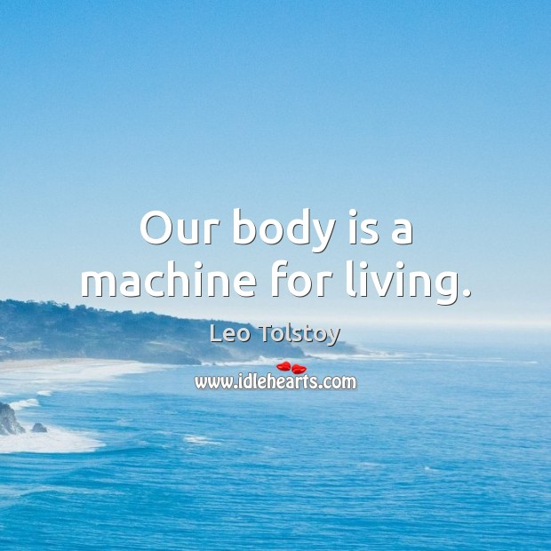 Our body is a machine for living. Image
